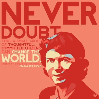 """Never doubt that a small group of thoughtful, committed citizens can change the world. Indeed, it's the only thing that ever has."" Created on Day Two of the Design Across America Zerflin tour. Quote submitted by Heather Murray-Cogliano. Font by Saji Johnny Kundukulam. It is not entirely certain whether or not Margaret Mead actually said this quote, though it is largely attributed to her. As it has never been written down in any of her interviews of writings, whether ot not she said it in passing is diffivult to say. More information on it can be found here: http://au.answers.yahoo.com/question/index?qid=20071122082636AA50JA9 You can find out more about the tour here: http://zerflin.com/2012/05/31/2-festivals-20-cities-20-days-design-challange/ You can submit your own quotes in the comment area below."